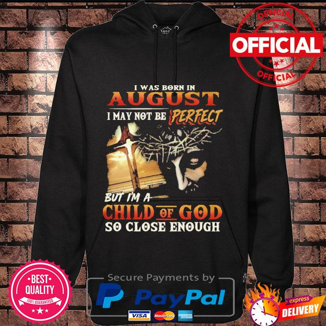 I was born in august I may not be perfect but I'm a child of god so close enough Hoodie black
