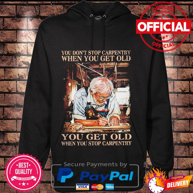 You don't stop carpentry when you get old you get old when stop carpentry Hoodie black
