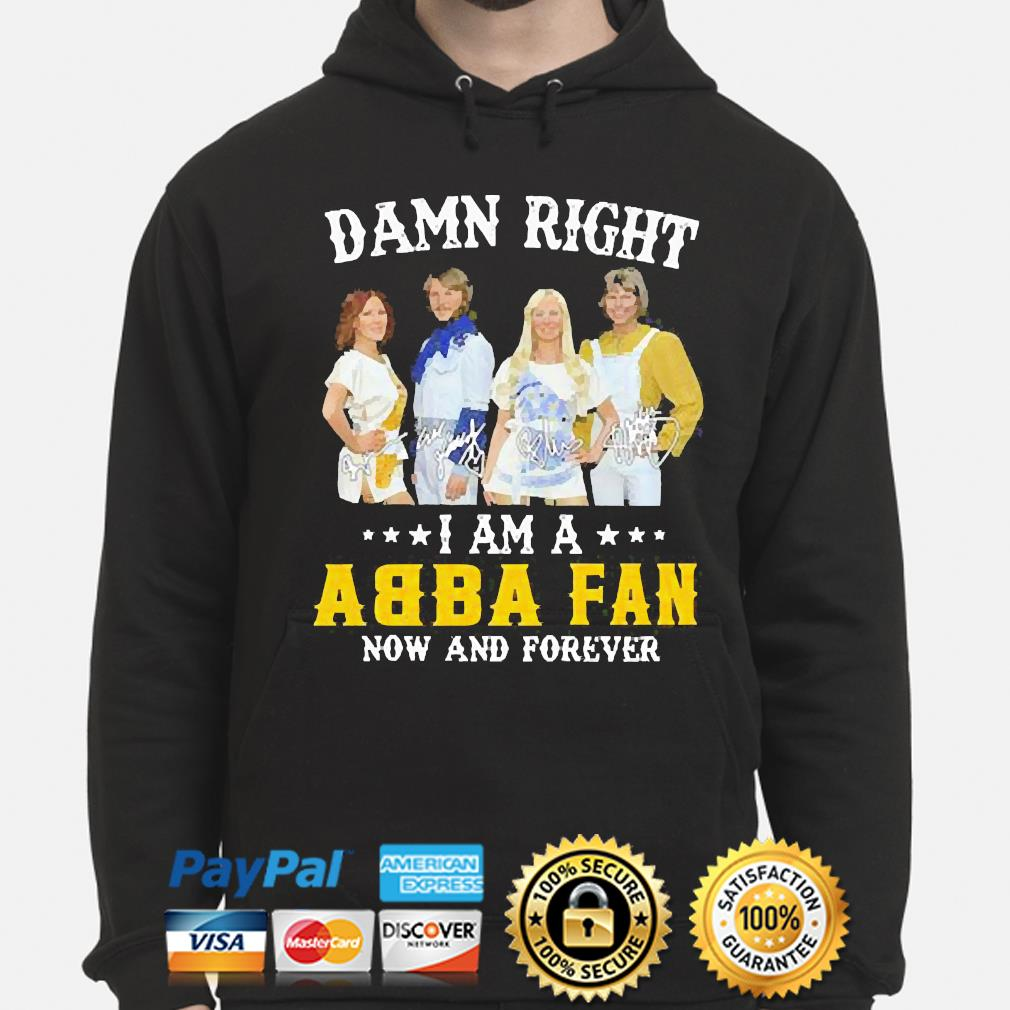 Damn right I am an Abba Fan now and forever signatures s hoodie
