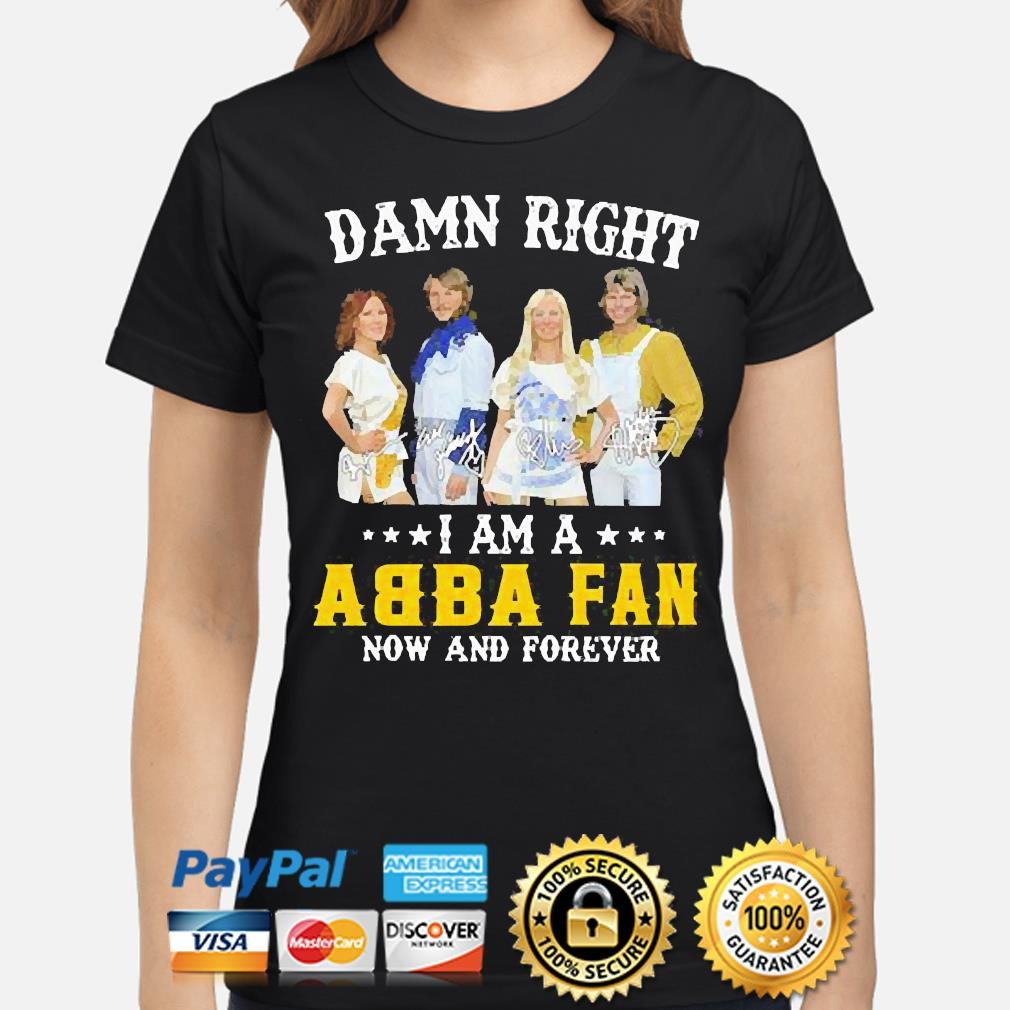 Damn right I am an Abba Fan now and forever signatures shirt