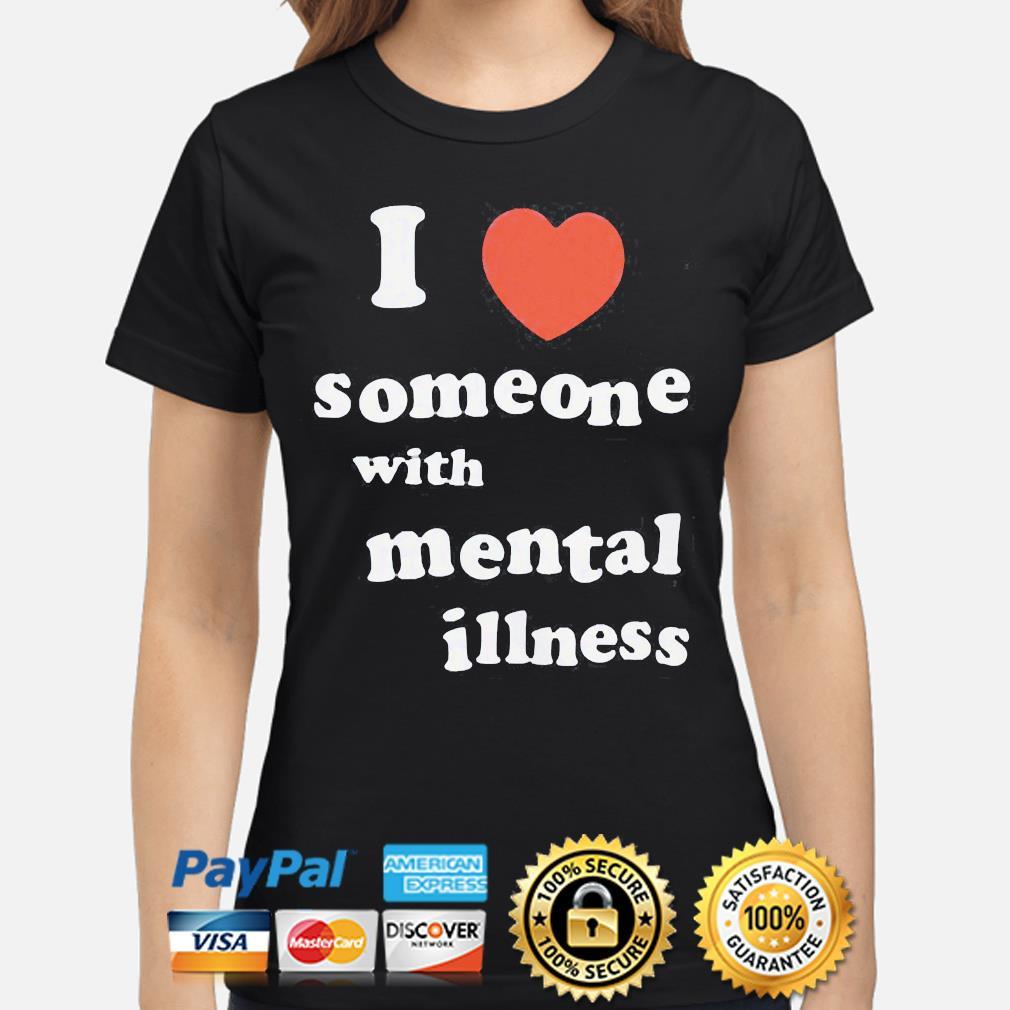 I love someone with mental illness shirt