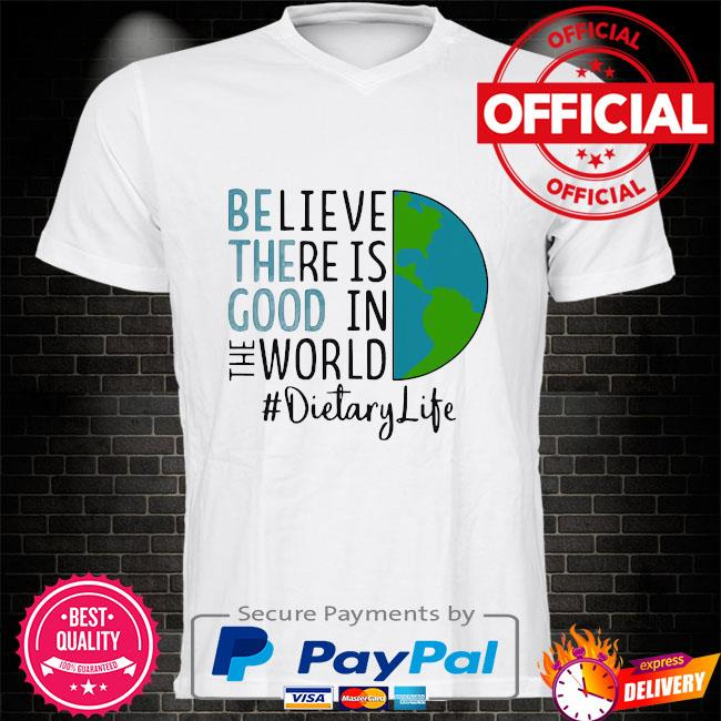 Official be the good believe there is good in the world dietary life 2021 shirt