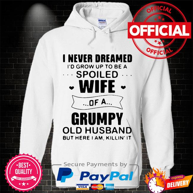 Official I never dreamed id grow up to be a spoiled wife of a grumpy old husband but here I am killin it s Hoodie white