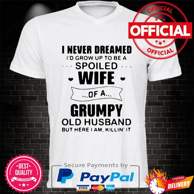 Official I never dreamed id grow up to be a spoiled wife of a grumpy old husband but here I am killin it shirt